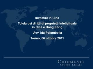 Investire in Cina Tutela dei diritti di proprietà intellettuale in Cina e Hong Kong  Avv. Ida Palombella Torino, 06 ott