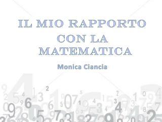 IL MIO RAPPORTO  CON LA MATEMATICA Monica Ciancia