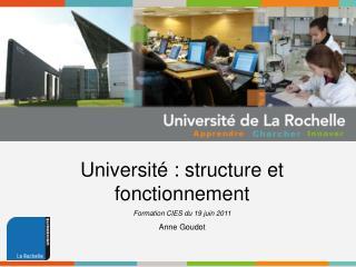 Université : structure et fonctionnement Formation CIES du 19 juin 2011 Anne Goudot