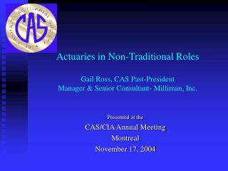 Actuaries in Non-Traditional Roles Gail Ross, CAS Past-President Manager & Senior Consultant- Milliman, Inc.
