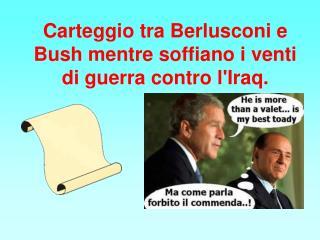 Carteggio tra Berlusconi e Bush mentre soffiano i venti di guerra contro l'Iraq.