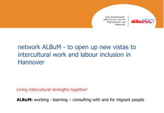 Living intercultural strengths together! ALBuM:  working - learning – consulting with and for migrant people