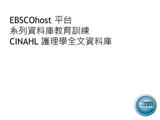 EBSCOhost  平台 系列資料庫教育訓練 CINAHL  護理學全文資料庫