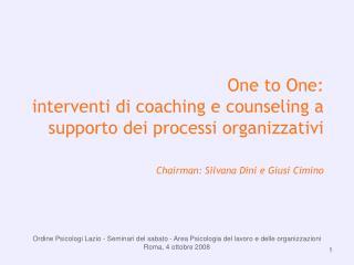 One to One:  interventi di coaching e counseling a supporto dei processi organizzativi Chairman: Silvana Dini e Giusi C