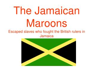 The Jamaican Maroons Escaped slaves who fought the British rulers in Jamaica