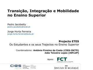 Transição, Integração e Mobilidade no Ensino Superior Pedro Jacobetty pedro.jacobetty@iscte.pt Jorge Horta Ferreira
