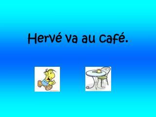 Hervé va au café.