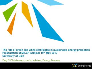 The role of green and white certificates in sustainable energy promotion Presentation at MILEN-seminar 19 th  May 2010