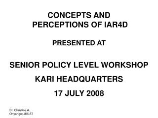 CONCEPTS AND  PERCEPTIONS OF IAR4D PRESENTED AT SENIOR POLICY LEVEL WORKSHOP KARI HEADQUARTERS 17 JULY 2008