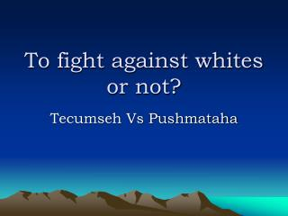 To fight against whites or not?