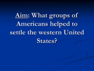 Aim : What groups of Americans helped to settle the western United States?