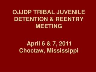 OJJDP TRIBAL JUVENILE DETENTION & REENTRY MEETING April 6 & 7, 2011 Choctaw, Mississippi
