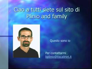 Ciao a tutti siete sul sito di Plinio and family