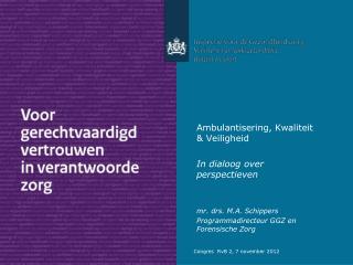 Ambulantisering, Kwaliteit & Veiligheid In dialoog over perspectieven mr. drs. M.A. Schippers Programmadirecteur GGZ en