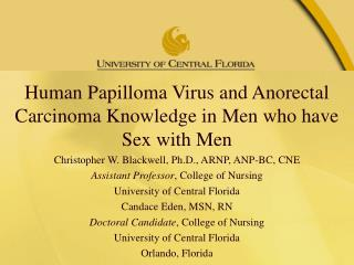 Human Papilloma Virus and  Anorectal  Carcinoma Knowledge in Men who have Sex with Men Christopher W. Blackwell, Ph.D.,