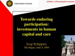 Towards enduring participation: investments in human capital and care Joop Schippers The Hague, June 4, 2004