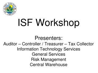 ISF Workshop Presenters: Auditor – Controller / Treasurer – Tax Collector Information Technology Services General Servi