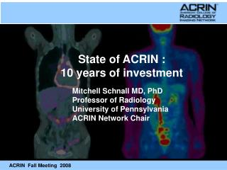 Mitchell Schnall MD, PhD Professor of Radiology University of Pennsylvania ACRIN Network Chair