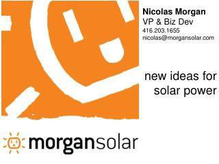 Nicolas Morgan VP & Biz Dev 416.203.1655 nicolas@morgansolar.com