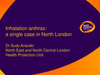 Inhalation anthrax: a single case in North London  Dr Sudy Anaraki  North East and North Central London Health Protecti