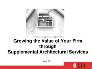 Growing the Value of Your Firm through  Supplemental Architectural Services May 2011
