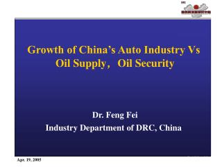 Growth of China's Auto Industry Vs  Oil Supply , Oil Security Dr. Feng Fei Industry Department of DRC, China