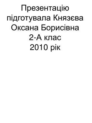 Презентацію підготувала Князєва Оксана Борисівна 2-А клас 20 10  рік