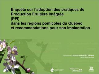 Enquête sur l'adoption des pratiques de Production Fruitière Intégrée  (PFI)  dans les régions pomicoles du Québec  et