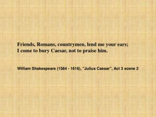 Friends, Romans, countrymen, lend me your ears;  I come to bury Caesar, not to praise him.  William Shakespeare (1564 -