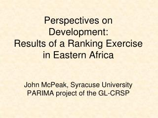 Perspectives on Development:   Results of a Ranking Exercise in Eastern Africa John McPeak, Syracuse University PARIMA