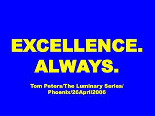EXCELLENCE. ALWAYS. Tom Peters/The Luminary Series/ Phoenix/26April2006