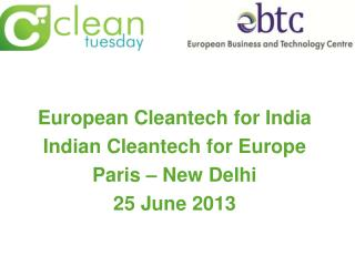 European Cleantech for India Indian Cleantech for Europe Paris – New Delhi 25 June 2013