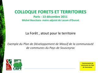 COLLOQUE FORETS ET TERRITOIRES  Paris - 13 décembre 2011 Michel Bouchara- maire adjoint de Lacam d'Ourcet La Forêt , at