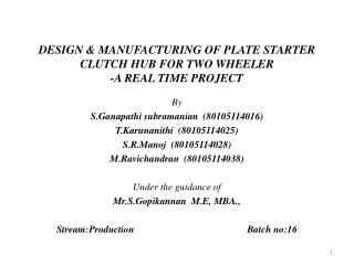 DESIGN & MANUFACTURING OF PLATE STARTER CLUTCH HUB FOR TWO WHEELER -A REAL TIME PROJECT