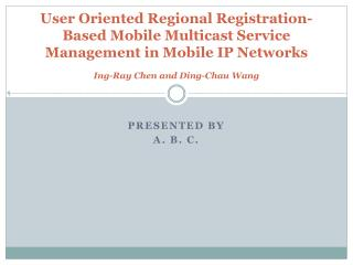User Oriented Regional Registration-Based Mobile Multicast Service Management in Mobile IP Networks Ing-Ray Chen and Di