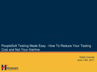 PeopleSoft  Testing Made  Easy - How  T o  R educe  Y our  T esting  C ost and  N ot  Y our  H airline