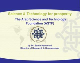 Science  Technology for prosperity   The Arab Science and Technology  Foundation ASTF      by Dr. Samir Hamrouni Directo