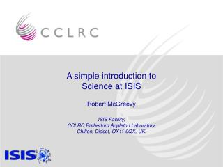 A simple introduction to Science at ISIS  Robert McGreevy ISIS Facility,  CCLRC Rutherford Appleton Laboratory,  Chilto