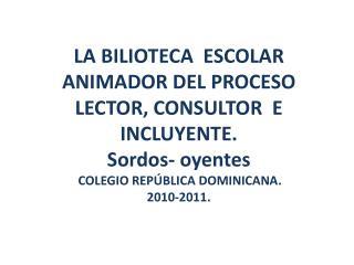 LA BILIOTECA  ESCOLAR ANIMADOR DEL PROCESO  LECTOR, CONSULTOR  E   INCLUYENTE. Sordos- oyentes  COLEGIO REPÚBLICA DOMIN