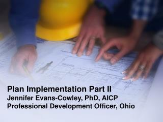 Plan Implementation Part II Jennifer Evans-Cowley, PhD, AICP Professional Development Officer, Ohio