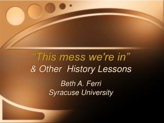 """ This mess we're in"" & Other  History Lessons Beth A. Ferri Syracuse University"