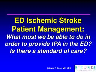 ED Ischemic Stroke  Patient Management: What must we be able to do in order to provide tPA in the ED  Is there a standar