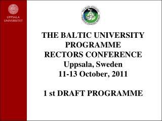 THE BALTIC UNIVERSITY PROGRAMME  RECTORS CONFERENCE  Uppsala, Sweden  11-13 October, 2011 1 st DRAFT PROGRAMME