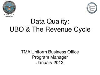 Data Quality: UBO & The Revenue Cycle TMA  Uniform Business Office Program Manager January 2012