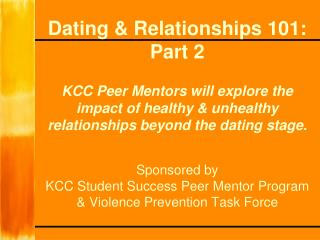 Dating & Relationships 101: Part 2 KCC Peer Mentors will explore the impact of healthy & unhealthy relationships beyond