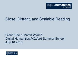 Close, Distant, and Scalable Reading Glenn Roe & Martin Wynne Digital.Humanities@Oxford  Summer School July 10 2013