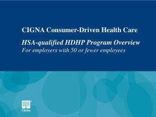 CIGNA Consumer-Driven Health Care HSA-qualified HDHP Program Overview For employers with 50 or fewer employees