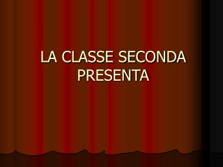 LA CLASSE SECONDA PRESENTA