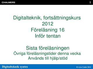 Digitalteknik, fortsättningskurs  2012 Föreläsning 16 Inför tentan Sista föreläsningen Övriga föreläsningstider denna v
