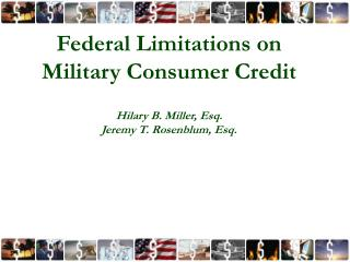 Federal Limitations on Military Consumer Credit Hilary B. Miller, Esq. Jeremy T. Rosenblum, Esq.